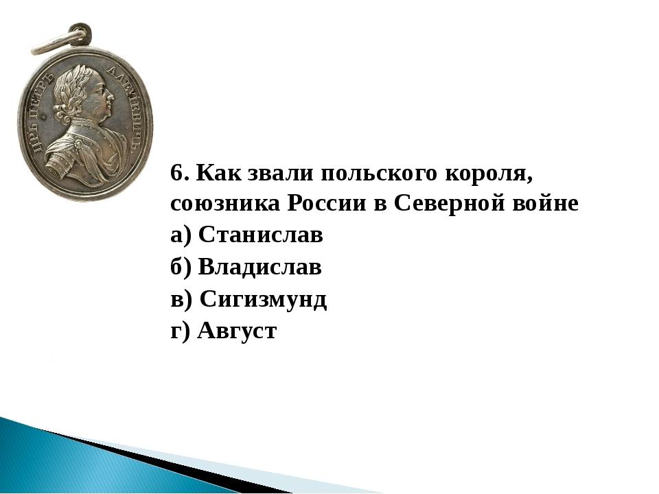 6. Как звали польского короля, союзника России в Северной войне а) Станисла...