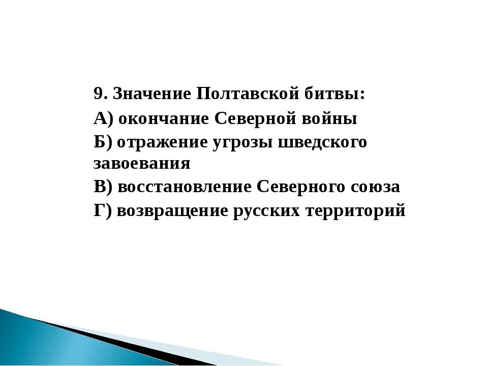 9. Значение Полтавской битвы: А) окончание Северной войны Б) отражение угр...