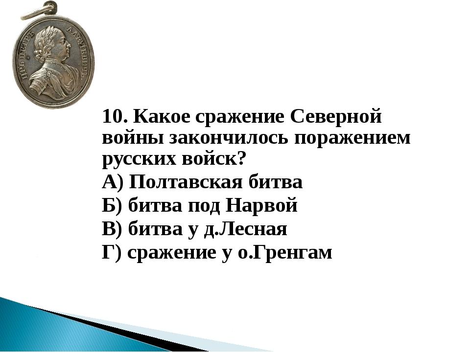 10. Какое сражение Северной войны закончилось поражением русских войск? А)...