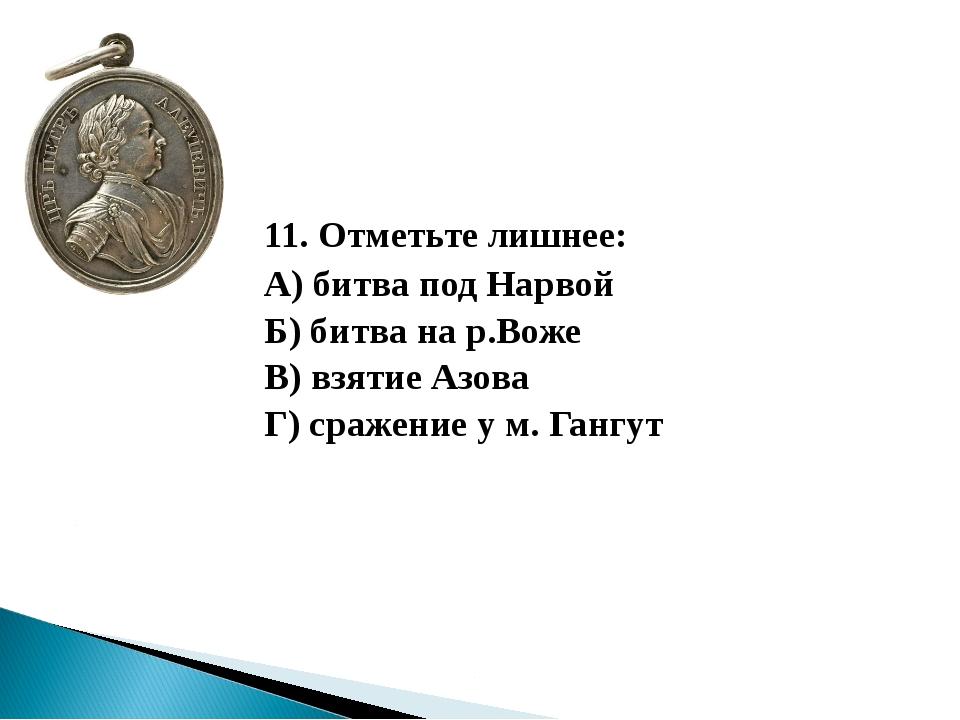 11. Отметьте лишнее: А) битва под Нарвой Б) битва на р.Воже В) взятие А...
