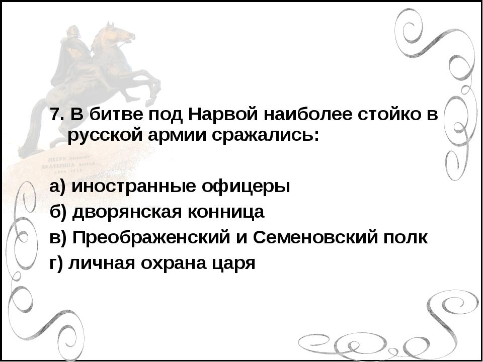 7. В битве под Нарвой наиболее стойко в русской армии сражались: а) иностранн...