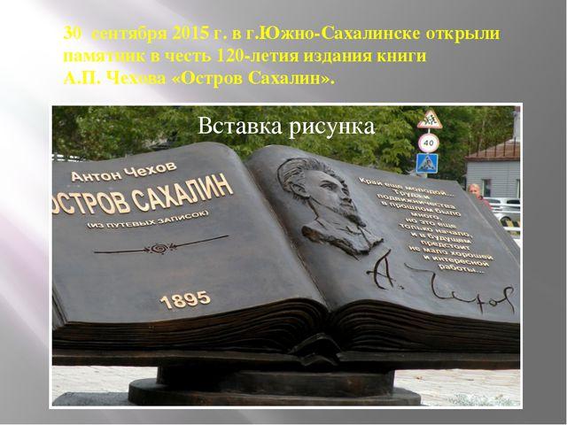 30 сентября 2015 г. в г.Южно-Сахалинске открыли памятник в честь 120-летия и...