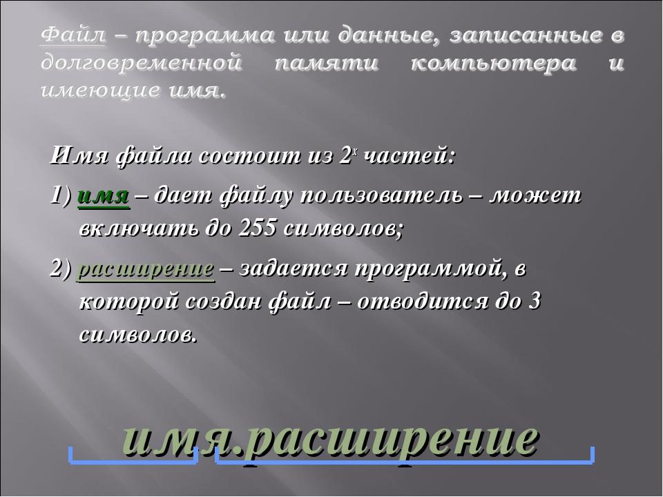 Имя файла состоит из 2х частей: 1) имя – дает файлу пользователь – может вклю...