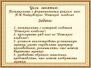 """Цель занятия: Познакомить с фортепианным циклом пьес П.И.Чайковского """"Детский"""