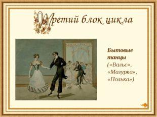 Бытовые танцы («Вальс», «Мазурка», «Полька») ретий блок цикла