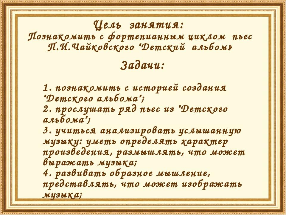 """Цель занятия: Познакомить с фортепианным циклом пьес П.И.Чайковского """"Детский..."""