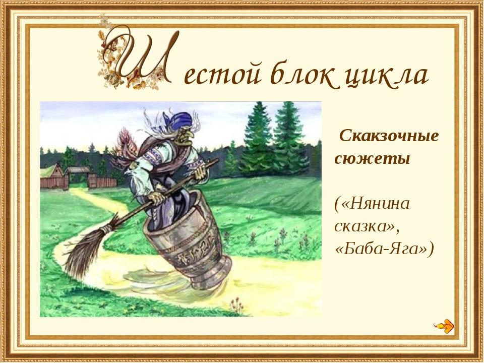 естой блок цикла Скакзочные сюжеты («Нянина сказка», «Баба-Яга»)