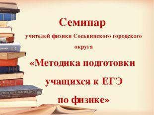 Семинар учителей физики Сосьвинского городского округа «Методика подготовки у