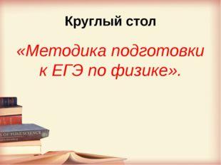 Круглый стол «Методика подготовки к ЕГЭ по физике».