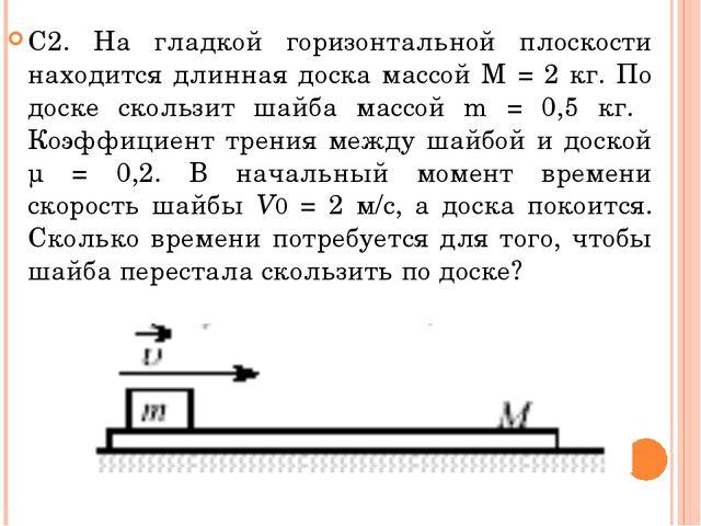 С2. На гладкой горизонтальной плоскости находится длинная доска массой M = 2...