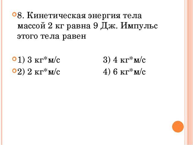 8. Кинетическая энергия тела массой 2 кг равна 9 Дж. Импульс этого тела равен...