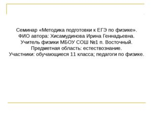 Семинар «Методика подготовки к ЕГЭ по физике». ФИО автора: Хисамудинова Ирин