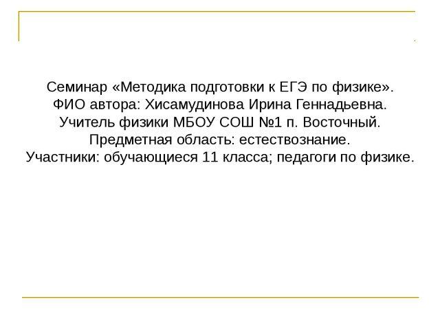 Семинар «Методика подготовки к ЕГЭ по физике». ФИО автора: Хисамудинова Ирин...