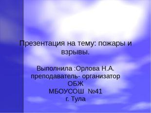 Презентация на тему: пожары и взрывы. Выполнила :Орлова Н.А. преподаватель- о
