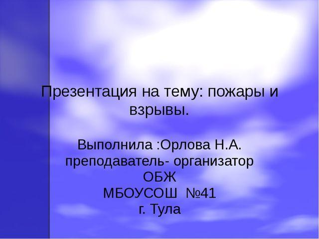 Презентация на тему: пожары и взрывы. Выполнила :Орлова Н.А. преподаватель- о...