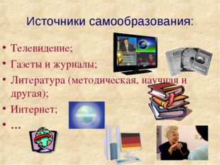 Источники самообразования: Телевидение; Газеты и журналы; Литература (методич