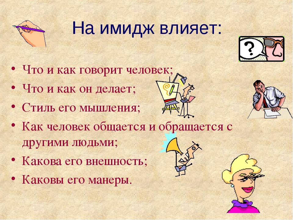 На имидж влияет: Что и как говорит человек; Что и как он делает; Стиль его мы...