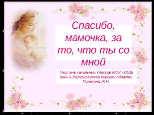 «Спасибо, мамочка, за то, что ты со мной» Спасибо, мамочка, за то, что ты со