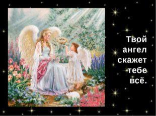 Твой ангел скажет тебе всё.