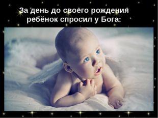 За день до своего рождения ребёнок спросил у Бога: