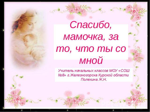 «Спасибо, мамочка, за то, что ты со мной» Спасибо, мамочка, за то, что ты со...