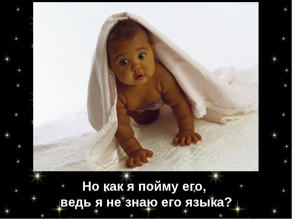 Но как я пойму его, ведь я не знаю его языка?