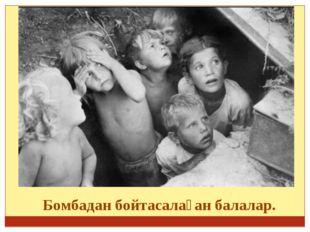 Бомбадан бойтасалаған балалар.