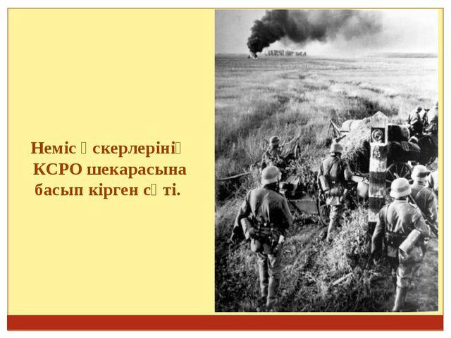 Неміс әскерлерінің КСРО шекарасына басып кірген сәті.