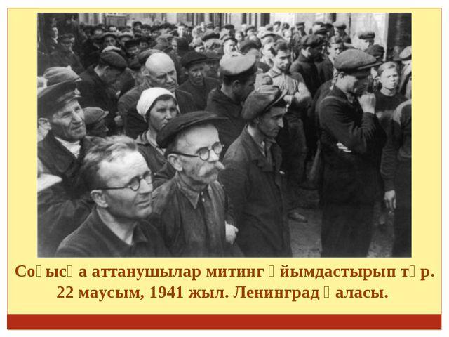 Соғысқа аттанушылар митинг ұйымдастырып тұр. 22 маусым, 1941 жыл. Ленинград...
