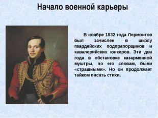 Начало военной карьеры            В ноябре 1832 года Лермонтов был зачислен