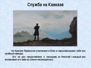 Служба на Кавказе          На Кавказе Лермонтов участвовал в боях и зарекоме