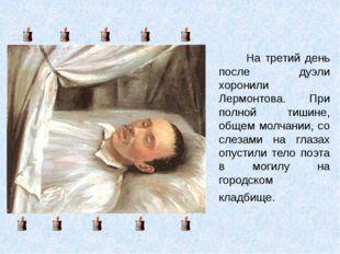 На третий день после дуэли хоронили Лермонтова. При полной тишине, общем молч