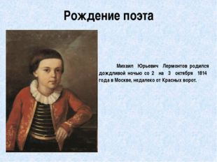 Рождение поэта         Михаил  Юрьевич  Лермонтов родился дождливой ночью со