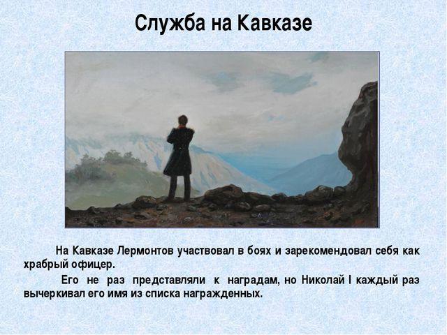 Служба на Кавказе          На Кавказе Лермонтов участвовал в боях и зарекоме...
