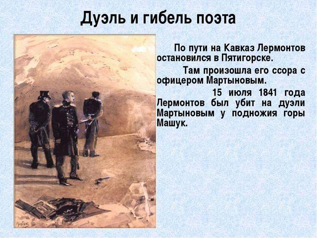 Дуэль и гибель поэта         По пути на Кавказ Лермонтов остановился в Пятиг...