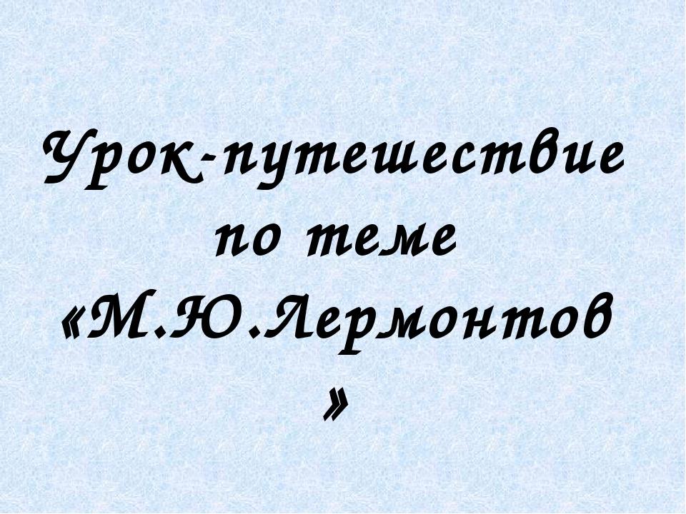Урок-путешествие по теме «М.Ю.Лермонтов »