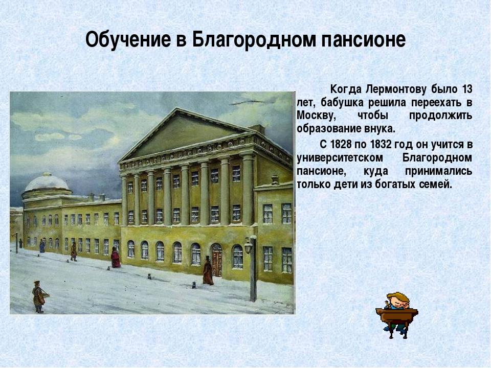 Обучение в Благородном пансионе         Когда Лермонтову было 13 лет, бабушк...
