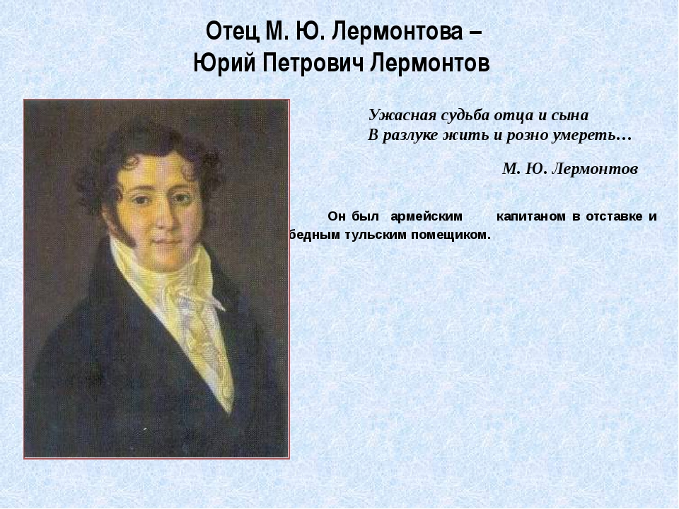 Отец М. Ю. Лермонтова –  Юрий Петрович Лермонтов          Он был  армейским...
