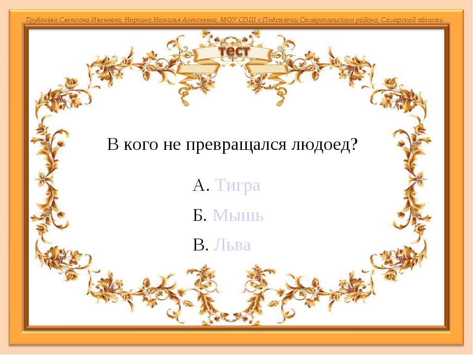 А. Тигра Б. Мышь В. Льва В кого не превращался людоед? Трубачёва Светлана Ива...