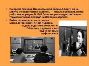 Во время Великой Отечественной войны А.Барто ни на минуту не переставала рабо