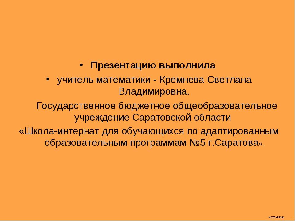 источники Презентацию выполнила учитель математики - Кремнева Светлана Владим...