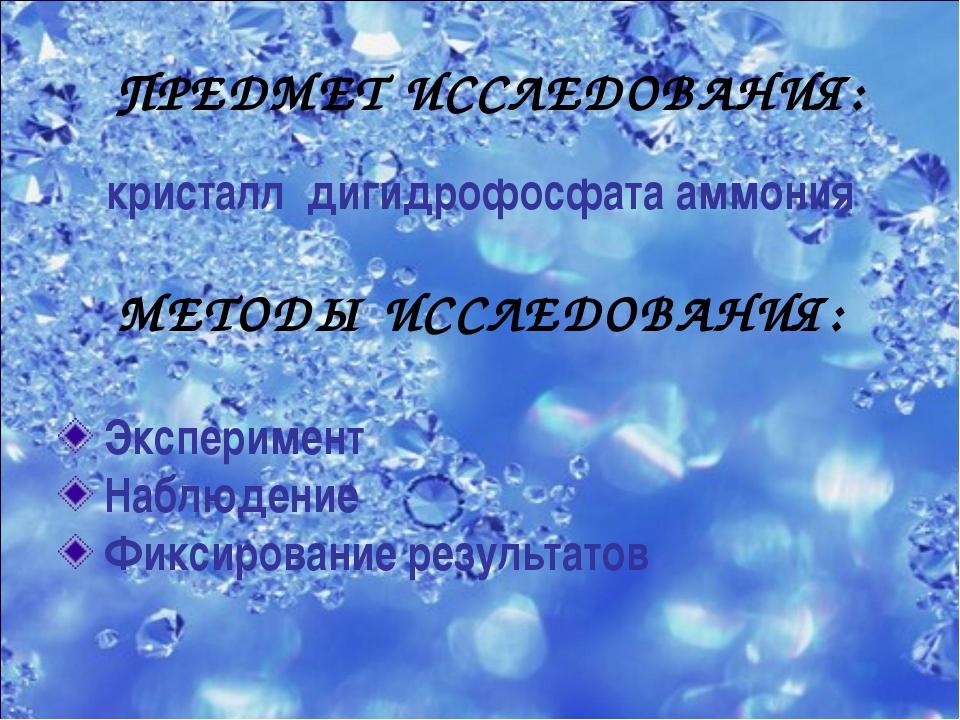 ПРЕДМЕТ ИССЛЕДОВАНИЯ: кристалл дигидрофосфата аммония МЕТОДЫ ИССЛЕДОВАНИЯ: Эк...