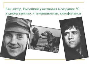 Как актер, Высоцкий участвовал в создании 30 художественных и телевизионных к