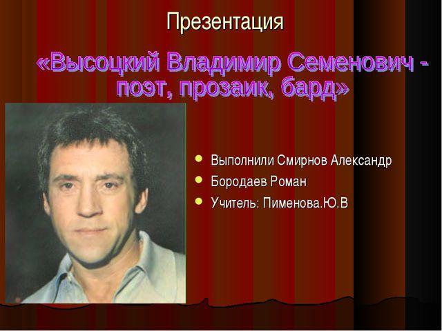 Презентация Выполнили Смирнов Александр Бородаев Роман Учитель: Пименова.Ю.В