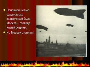 Основной целью фашистских захватчиков была Москва – столица нашей родины. Но
