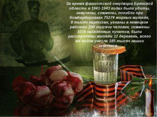 За время фашистской оккупации Брянской области в 1941-1943 годах были убиты,