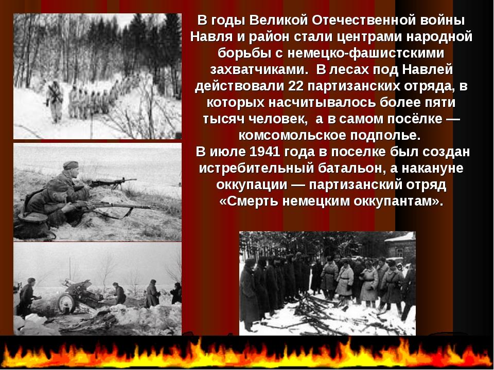 В годы Великой Отечественной войны Навля и район стали центрами народной бор...