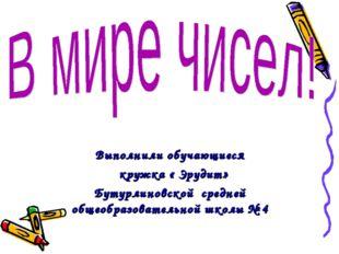 Выполнили обучающиеся кружка « Эрудит» Бутурлиновской средней общеобразовател