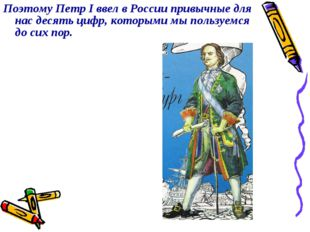 Поэтому Петр I ввел в России привычные для нас десять цифр, которыми мы польз