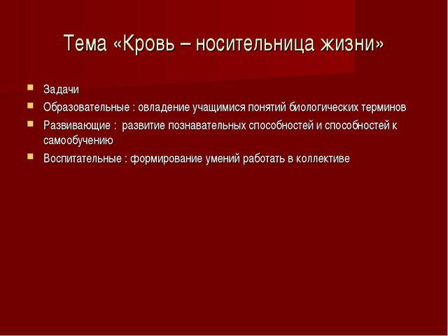 Тема «Кровь – носительница жизни» Задачи Образовательные : овладение учащимис...